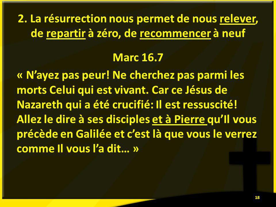 2. La résurrection nous permet de nous relever, de repartir à zéro, de recommencer à neuf Marc 16.7 « Nayez pas peur! Ne cherchez pas parmi les morts