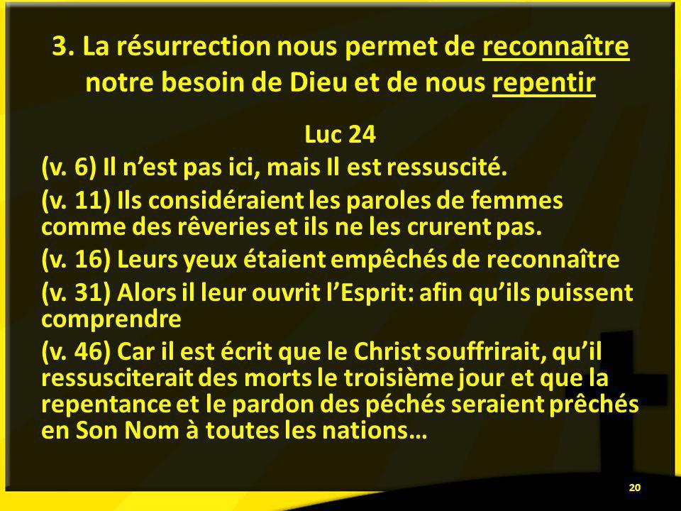 3. La résurrection nous permet de reconnaître notre besoin de Dieu et de nous repentir Luc 24 (v. 6) Il nest pas ici, mais Il est ressuscité. (v. 11)