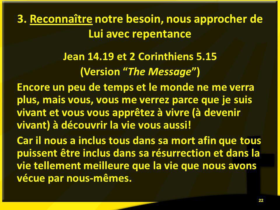 3. Reconnaître notre besoin, nous approcher de Lui avec repentance Jean 14.19 et 2 Corinthiens 5.15 (Version The Message) Encore un peu de temps et le