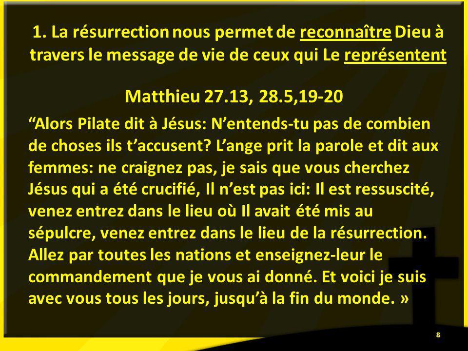 1. La résurrection nous permet de reconnaître Dieu à travers le message de vie de ceux qui Le représentent Matthieu 27.13, 28.5,19-20 Alors Pilate dit