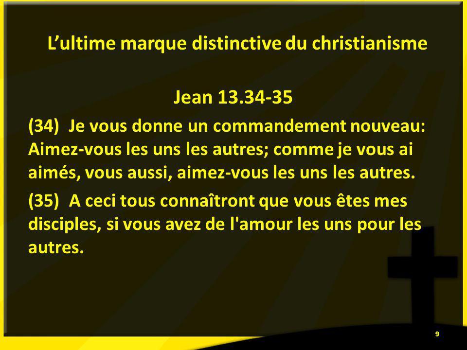 Lultime marque distinctive du christianisme Jean 13.34-35 (34) Je vous donne un commandement nouveau: Aimez-vous les uns les autres; comme je vous ai