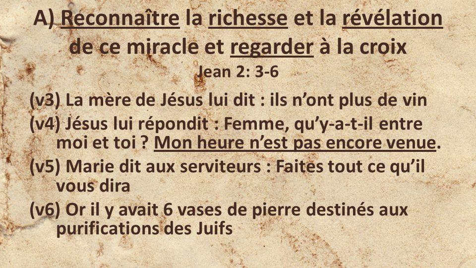 A) Reconnaître la richesse et la révélation de ce miracle et regarder à la croix Jean 2: 3-6 (v3) La mère de Jésus lui dit : ils nont plus de vin (v4) Jésus lui répondit : Femme, quy-a-t-il entre moi et toi .