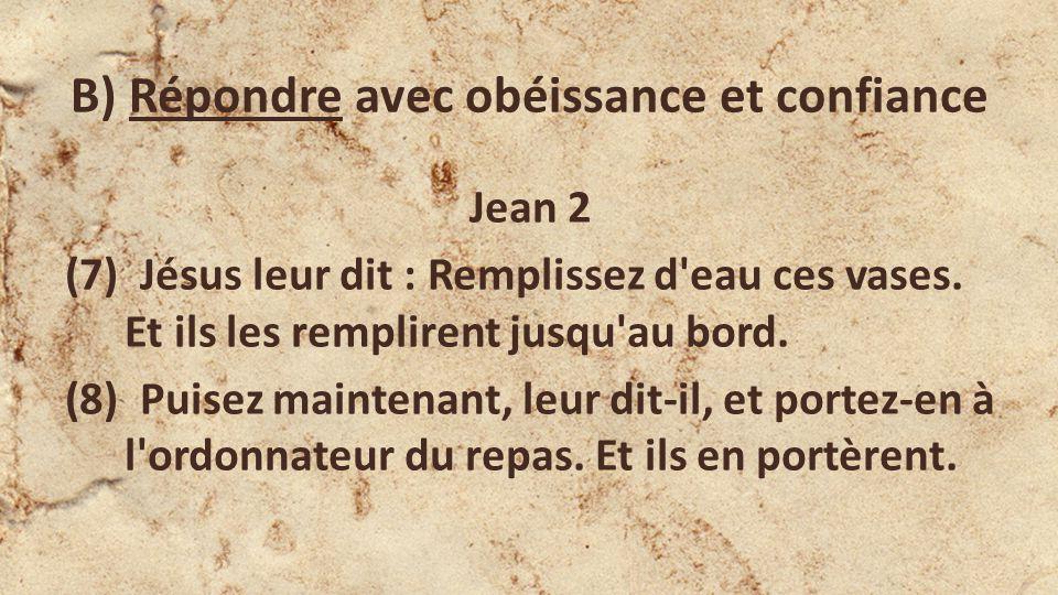 B) Répondre avec obéissance et confiance Jean 2 (7) Jésus leur dit : Remplissez d eau ces vases.