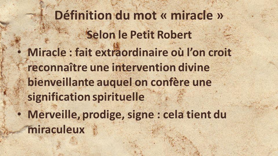 Définition du mot « miracle » Selon le Petit Robert Miracle : fait extraordinaire où lon croit reconnaître une intervention divine bienveillante auquel on confère une signification spirituelle Merveille, prodige, signe : cela tient du miraculeux