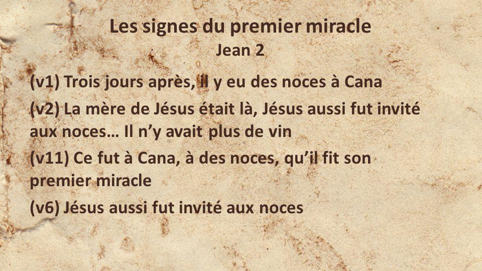 Les signes du premier miracle Jean 2 (v1) Trois jours après, il y eu des noces à Cana (v2) La mère de Jésus était là, Jésus aussi fut invité aux noces… Il ny avait plus de vin (v11) Ce fut à Cana, à des noces, quil fit son premier miracle (v6) Jésus aussi fut invité aux noces