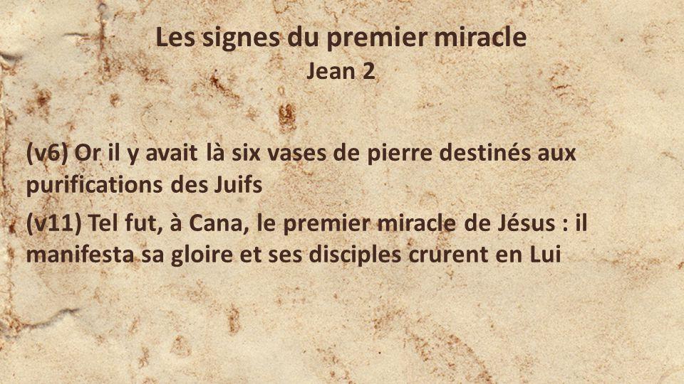 (v6) Or il y avait là six vases de pierre destinés aux purifications des Juifs (v11) Tel fut, à Cana, le premier miracle de Jésus : il manifesta sa gloire et ses disciples crurent en Lui Les signes du premier miracle Jean 2