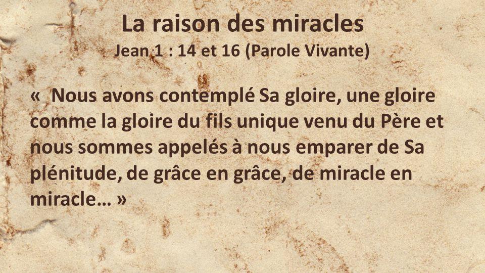 La raison des miracles Jean 1 : 14 et 16 (Parole Vivante) « Nous avons contemplé Sa gloire, une gloire comme la gloire du fils unique venu du Père et nous sommes appelés à nous emparer de Sa plénitude, de grâce en grâce, de miracle en miracle… »