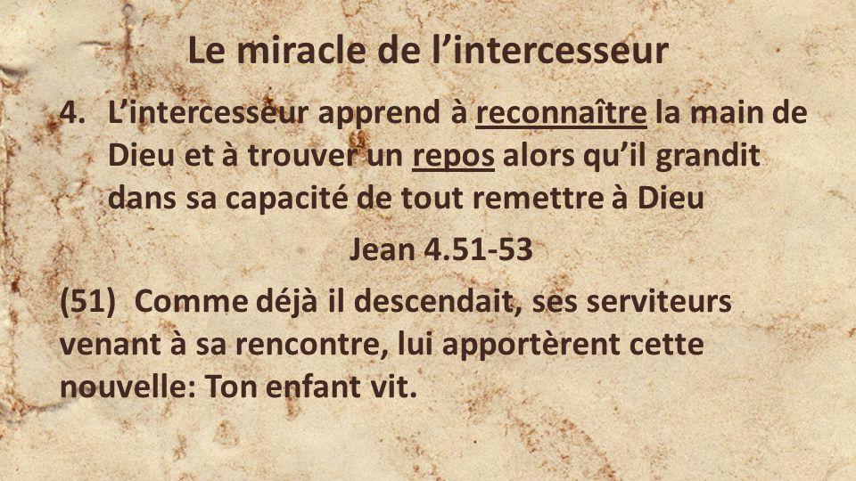 Le miracle de lintercesseur Jean 4.51-53 (52) Il leur demanda à quelle heure il s était trouvé mieux; et ils lui dirent: Hier, à la septième heure, la fièvre l a quitté.