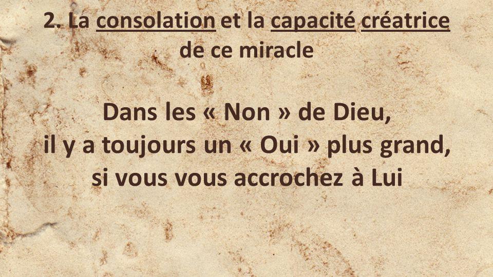 2. La consolation et la capacité créatrice de ce miracle Dans les « Non » de Dieu, il y a toujours un « Oui » plus grand, si vous vous accrochez à Lui