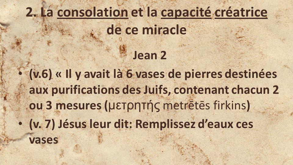2. La consolation et la capacité créatrice de ce miracle Jean 2 (v.6) « Il y avait là 6 vases de pierres destinées aux purifications des Juifs, conten