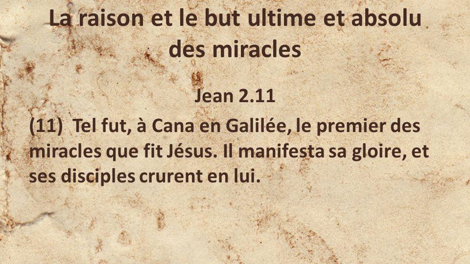 La raison et le but ultime et absolu des miracles Jean 2.11 (11) Tel fut, à Cana en Galilée, le premier des miracles que fit Jésus.