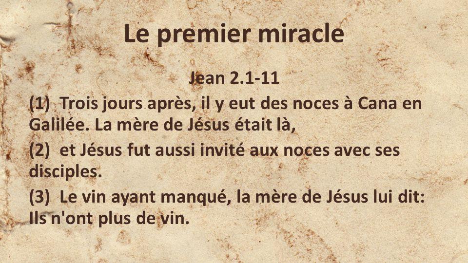 Le premier miracle Jean 2.1-11 (1) Trois jours après, il y eut des noces à Cana en Galilée.