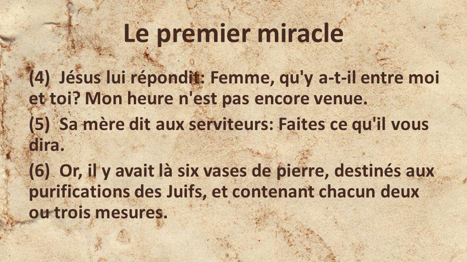 Le premier miracle (4) Jésus lui répondit: Femme, qu y a-t-il entre moi et toi.