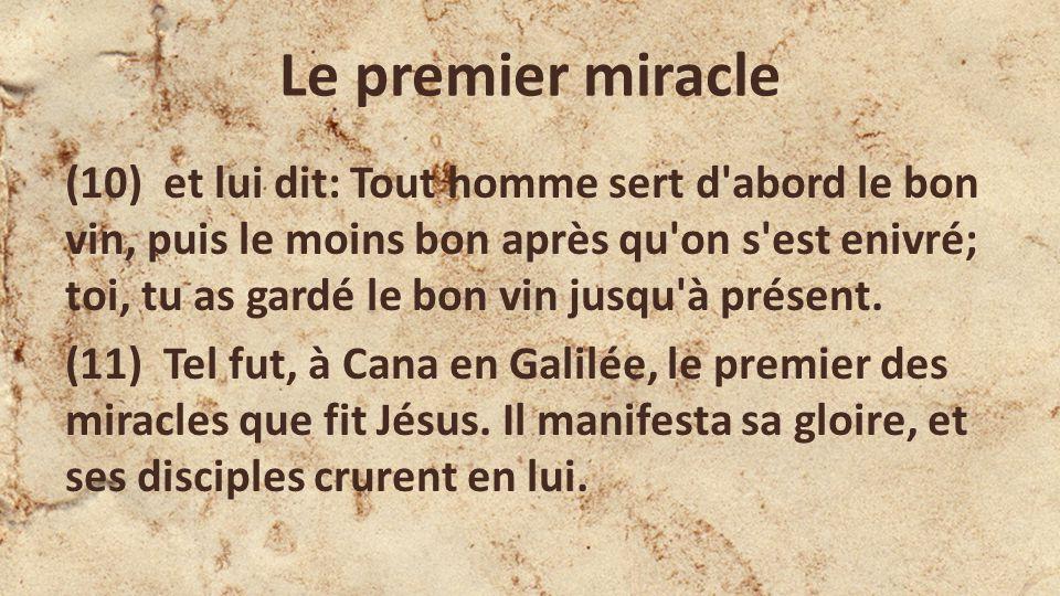 Le premier miracle (10) et lui dit: Tout homme sert d abord le bon vin, puis le moins bon après qu on s est enivré; toi, tu as gardé le bon vin jusqu à présent.