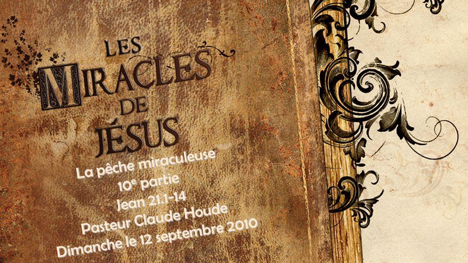 La pêche miraculeuse 10 e partie Jean 21.1-14 Pasteur Claude Houde Dimanche le 12 septembre 2010