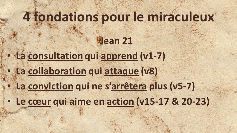 4 fondations pour le miraculeux Jean 21 La consultation qui apprend (v1-7) La collaboration qui attaque (v8) La conviction qui ne sarrêtera plus (v5-7) Le cœur qui aime en action (v15-17 & 20-23)