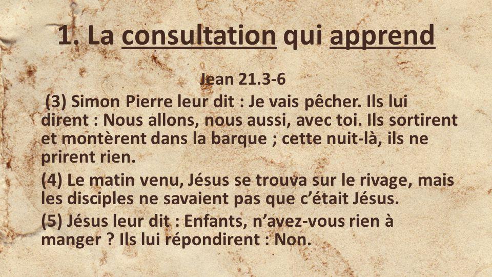 1.La consultation qui apprend Jean 21.3-6 (3) Simon Pierre leur dit : Je vais pêcher.