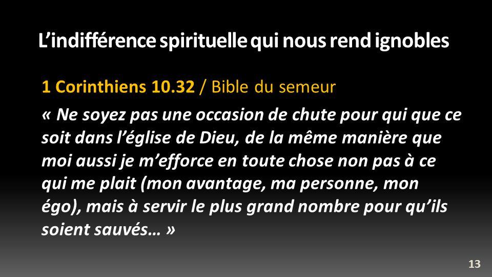Lindifférence spirituelle qui nous rend ignobles 1 Corinthiens 10.32 / Bible du semeur « Ne soyez pas une occasion de chute pour qui que ce soit dans