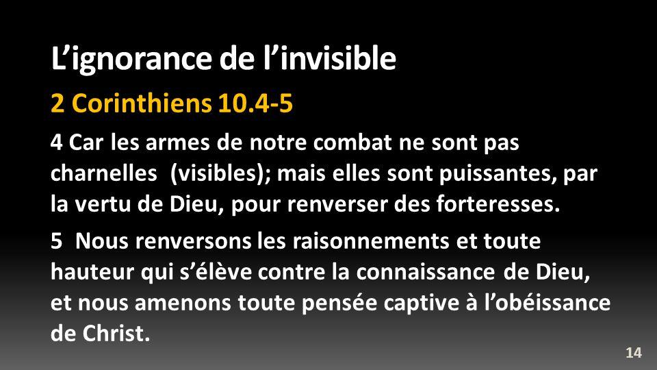 Lignorance de linvisible 2 Corinthiens 10.4-5 4 Car les armes de notre combat ne sont pas charnelles (visibles); mais elles sont puissantes, par la ve