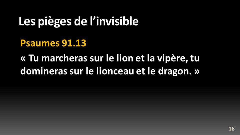 Les pièges de linvisible Psaumes 91.13 « Tu marcheras sur le lion et la vipère, tu domineras sur le lionceau et le dragon. » 16