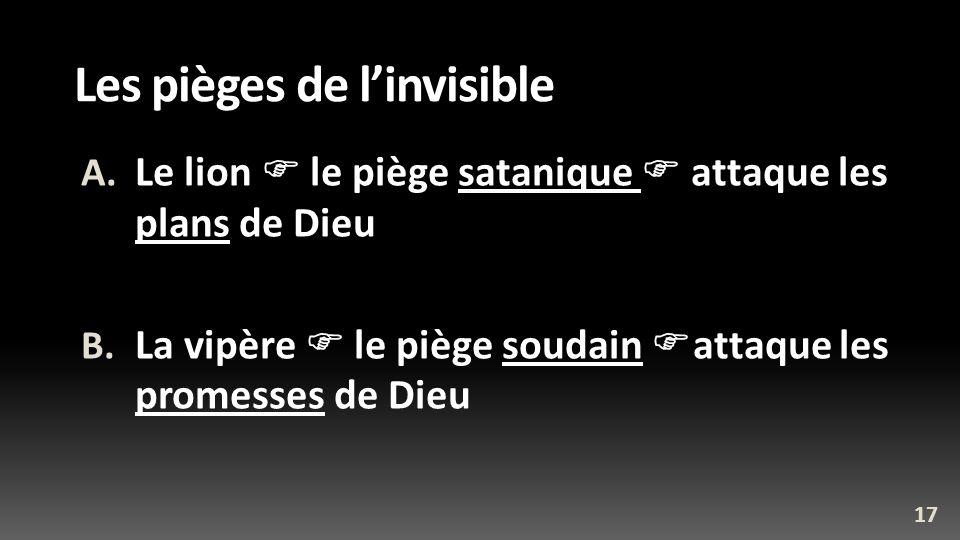 Les pièges de linvisible A. Le lion le piège satanique attaque les plans de Dieu B. La vipère le piège soudain attaque les promesses de Dieu 17