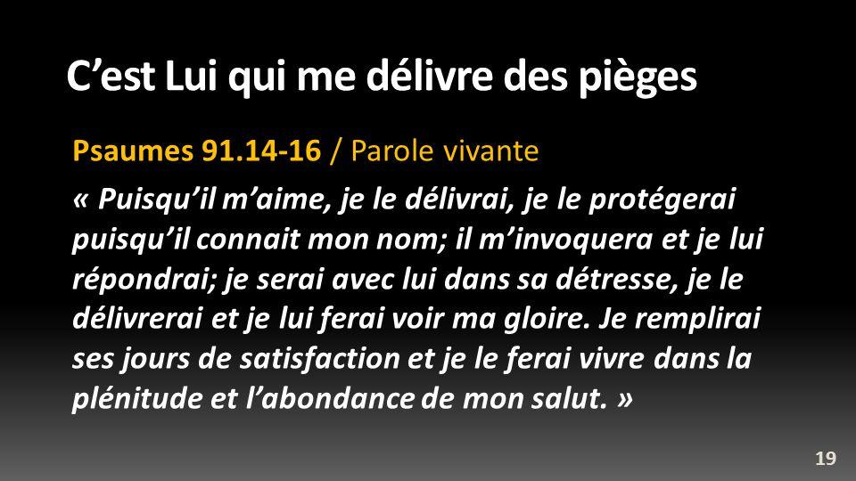 Cest Lui qui me délivre des pièges Psaumes 91.14-16 / Parole vivante « Puisquil maime, je le délivrai, je le protégerai puisquil connait mon nom; il m