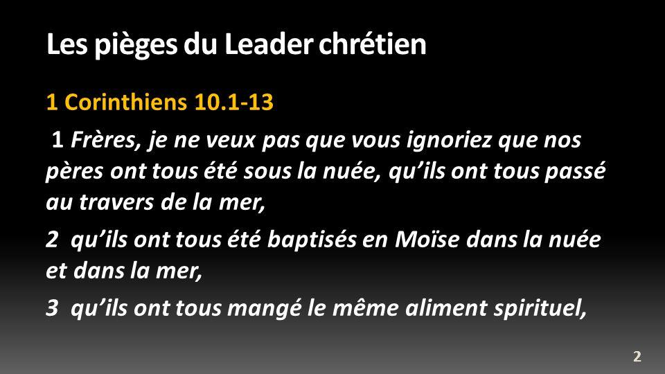 Les pièges du Leader chrétien 1 Corinthiens 10.1-13 1 Frères, je ne veux pas que vous ignoriez que nos pères ont tous été sous la nuée, quils ont tous