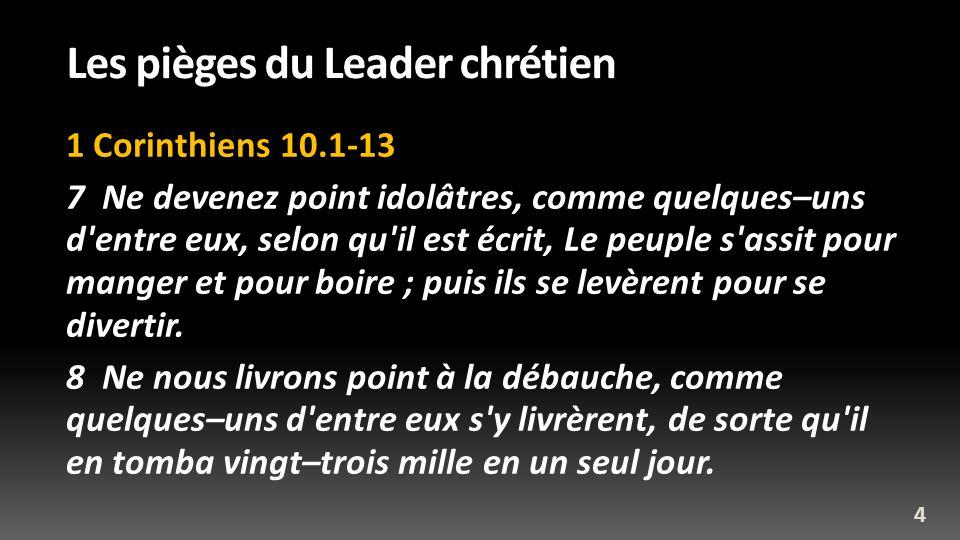 Les pièges du Leader chrétien 1 Corinthiens 10.1-13 7 Ne devenez point idolâtres, comme quelques–uns d'entre eux, selon qu'il est écrit, Le peuple s'a