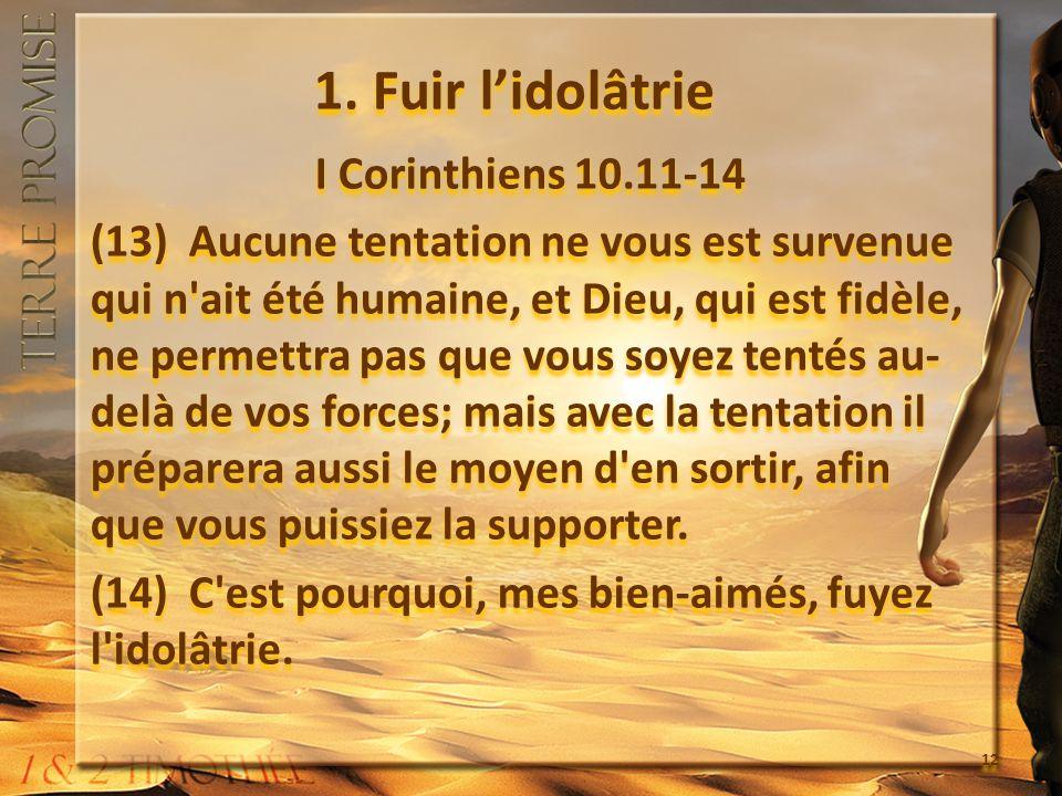 1. Fuir lidolâtrie I Corinthiens 10.11-14 (13) Aucune tentation ne vous est survenue qui n'ait été humaine, et Dieu, qui est fidèle, ne permettra pas