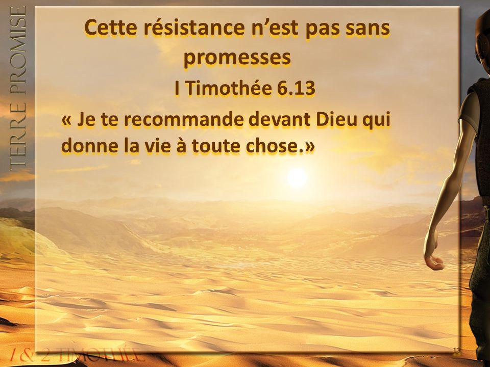 Cette résistance nest pas sans promesses I Timothée 6.13 « Je te recommande devant Dieu qui donne la vie à toute chose.» I Timothée 6.13 « Je te recommande devant Dieu qui donne la vie à toute chose.» 13