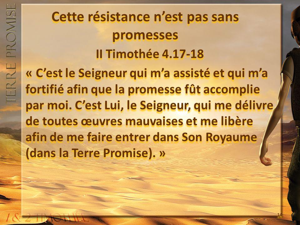 Cette résistance nest pas sans promesses II Timothée 4.17-18 « Cest le Seigneur qui ma assisté et qui ma fortifié afin que la promesse fût accomplie p