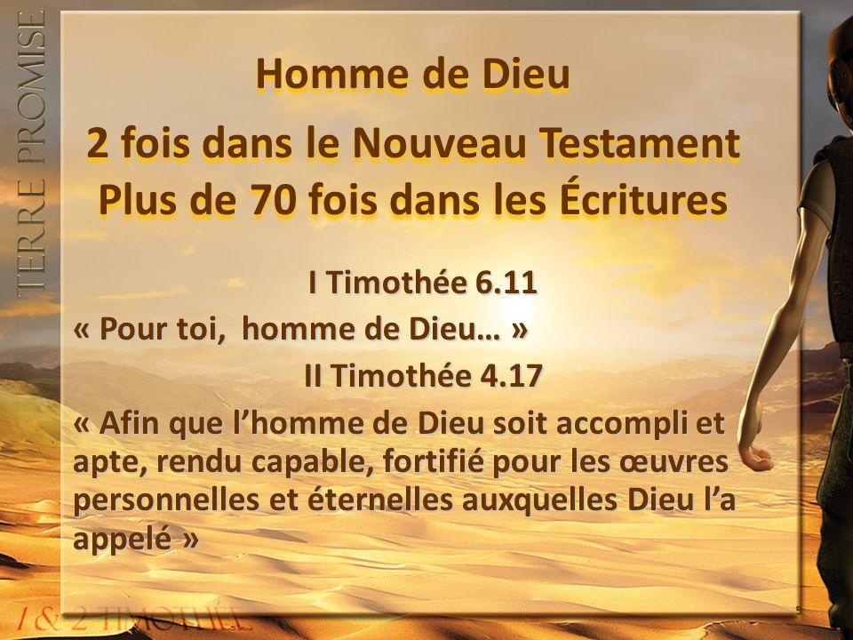 Homme de Dieu 2 fois dans le Nouveau Testament Plus de 70 fois dans les Écritures I Timothée 6.11 « Pour toi, homme de Dieu… » II Timothée 4.17 « Afin que lhomme de Dieu soit accompli et apte, rendu capable, fortifié pour les œuvres personnelles et éternelles auxquelles Dieu la appelé » I Timothée 6.11 « Pour toi, homme de Dieu… » II Timothée 4.17 « Afin que lhomme de Dieu soit accompli et apte, rendu capable, fortifié pour les œuvres personnelles et éternelles auxquelles Dieu la appelé » 5