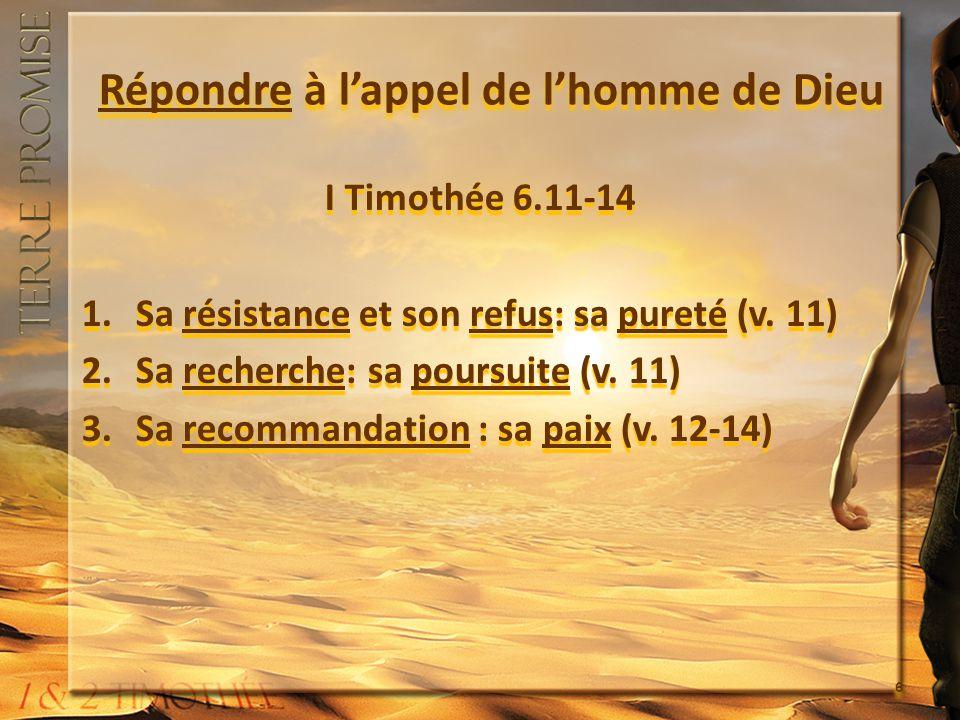 Répondre à lappel de lhomme de Dieu I Timothée 6.11-14 1.Sa résistance et son refus: sa pureté (v. 11) 2.Sa recherche: sa poursuite (v. 11) 3.Sa recom