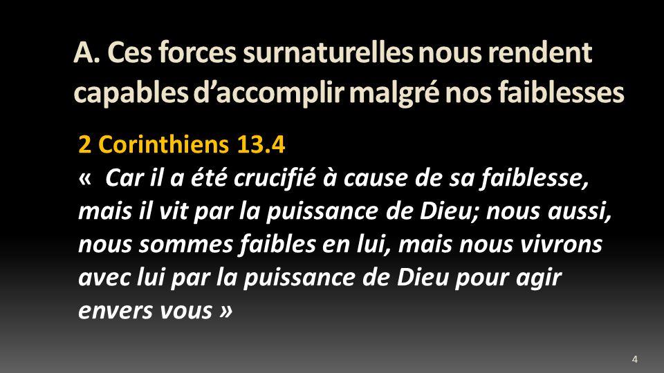 A. Ces forces surnaturelles nous rendent capables daccomplir malgré nos faiblesses 2 Corinthiens 13.4 « Car il a été crucifié à cause de sa faiblesse,