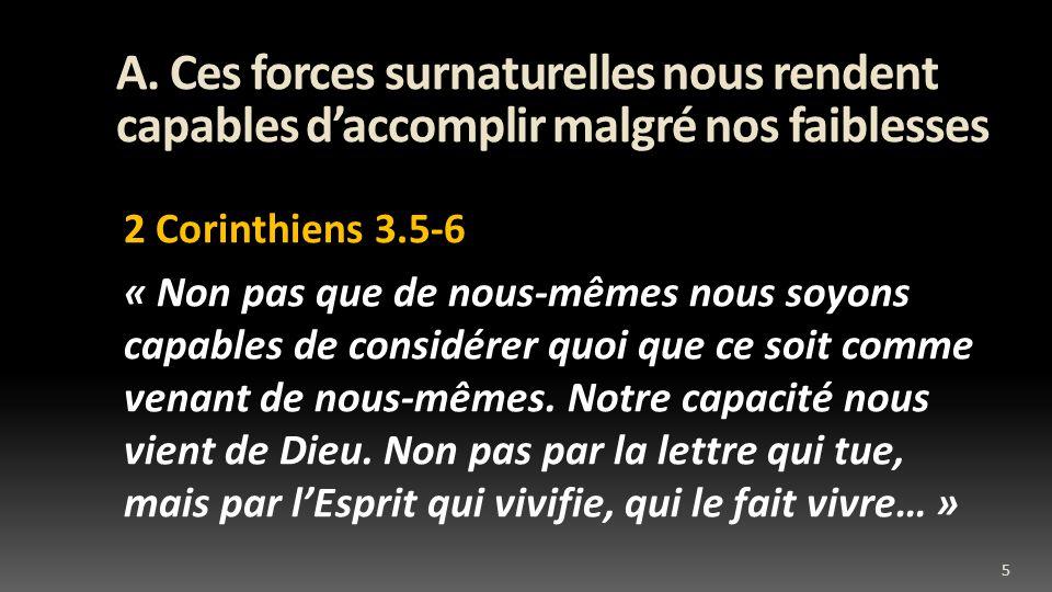 A. Ces forces surnaturelles nous rendent capables daccomplir malgré nos faiblesses 2 Corinthiens 3.5-6 « Non pas que de nous-mêmes nous soyons capable