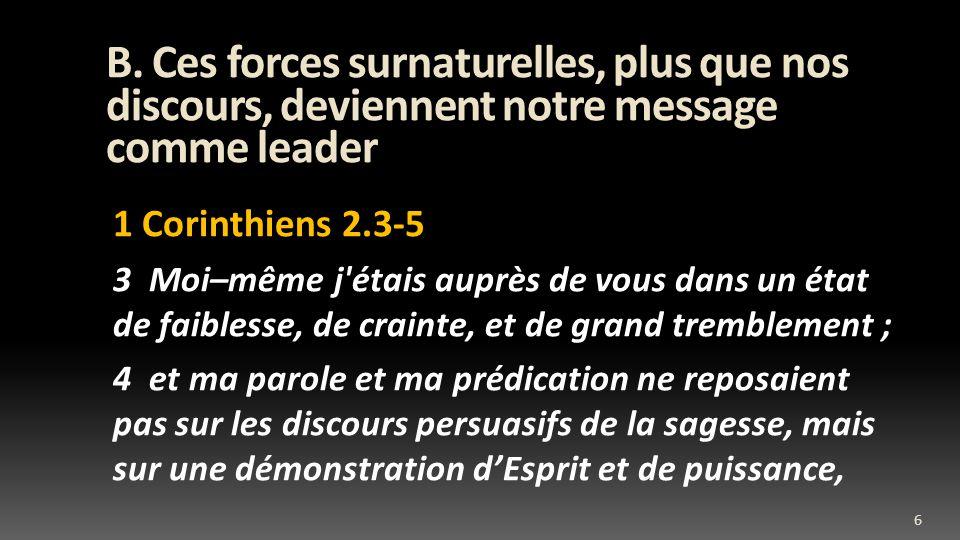 B. Ces forces surnaturelles, plus que nos discours, deviennent notre message comme leader 1 Corinthiens 2.3-5 3 Moi–même j'étais auprès de vous dans u