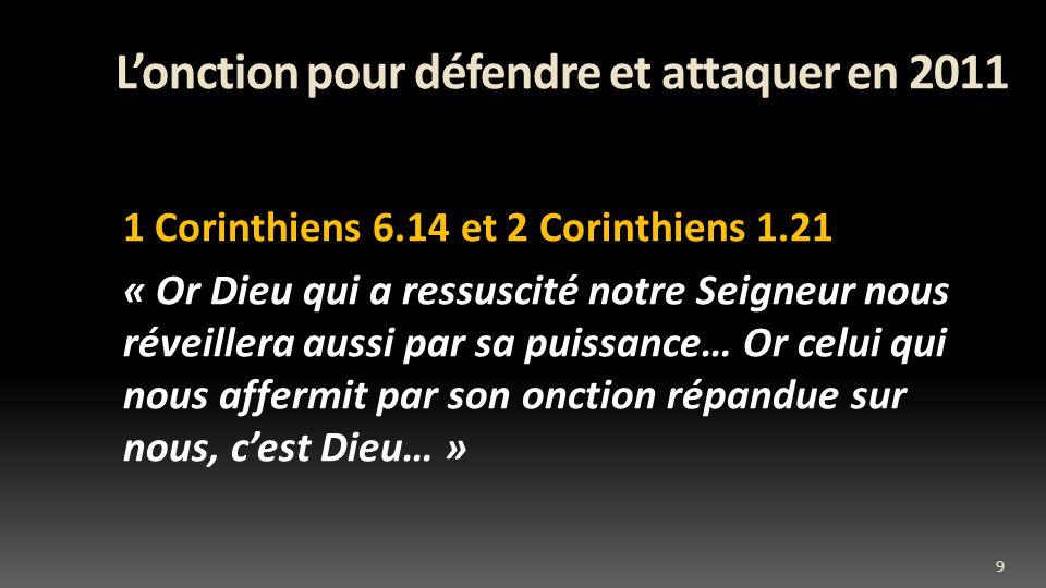 Lonction pour défendre et attaquer en 2011 1 Corinthiens 6.14 et 2 Corinthiens 1.21 « Or Dieu qui a ressuscité notre Seigneur nous réveillera aussi par sa puissance… Or celui qui nous affermit par son onction répandue sur nous, cest Dieu… » 9