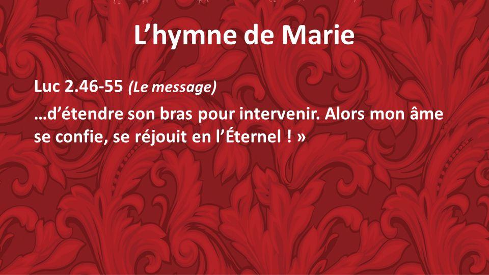 Lhymne de Marie Luc 2.46-55 (Le message) …détendre son bras pour intervenir. Alors mon âme se confie, se réjouit en lÉternel ! »