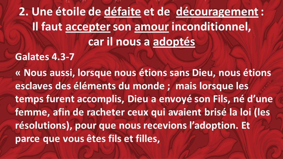 2. Une étoile de défaite et de découragement : Il faut accepter son amour inconditionnel, car il nous a adoptés Galates 4.3-7 « Nous aussi, lorsque no