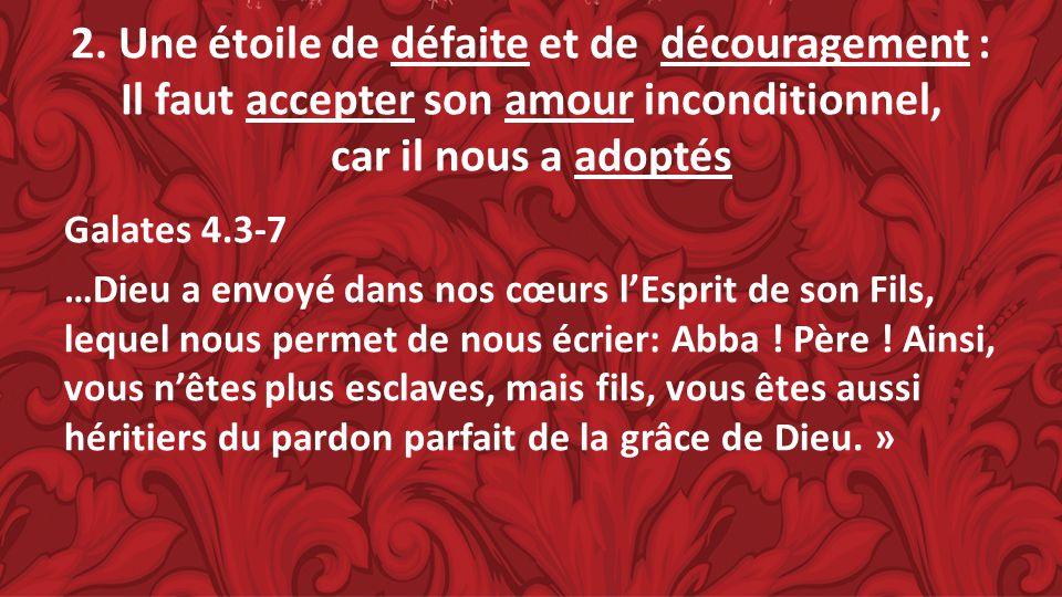 2. Une étoile de défaite et de découragement : Il faut accepter son amour inconditionnel, car il nous a adoptés Galates 4.3-7 …Dieu a envoyé dans nos