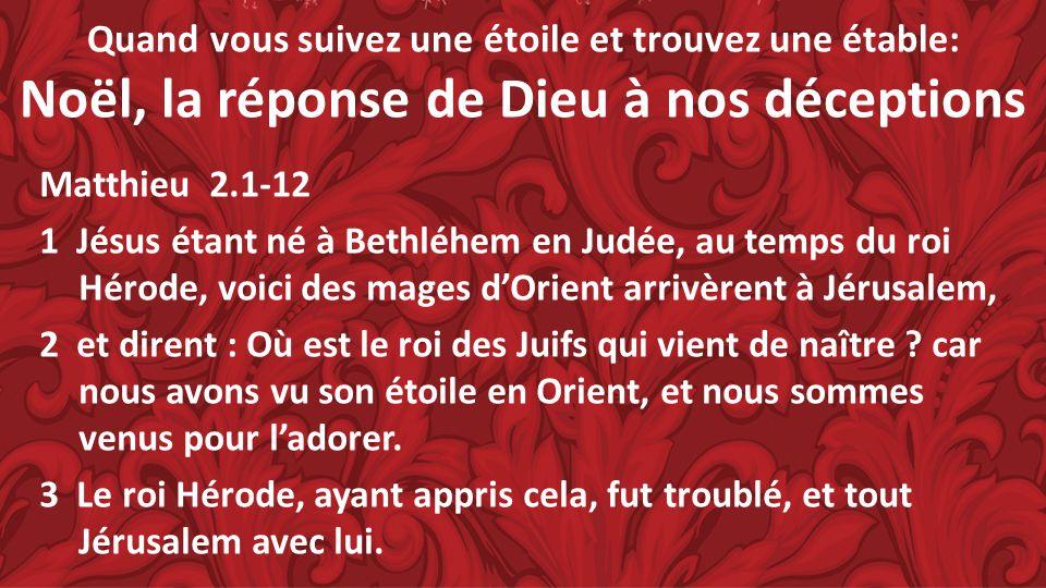 Quand vous suivez une étoile et trouvez une étable: Noël, la réponse de Dieu à nos déceptions Matthieu 2.1-12 1 Jésus étant né à Bethléhem en Judée, a
