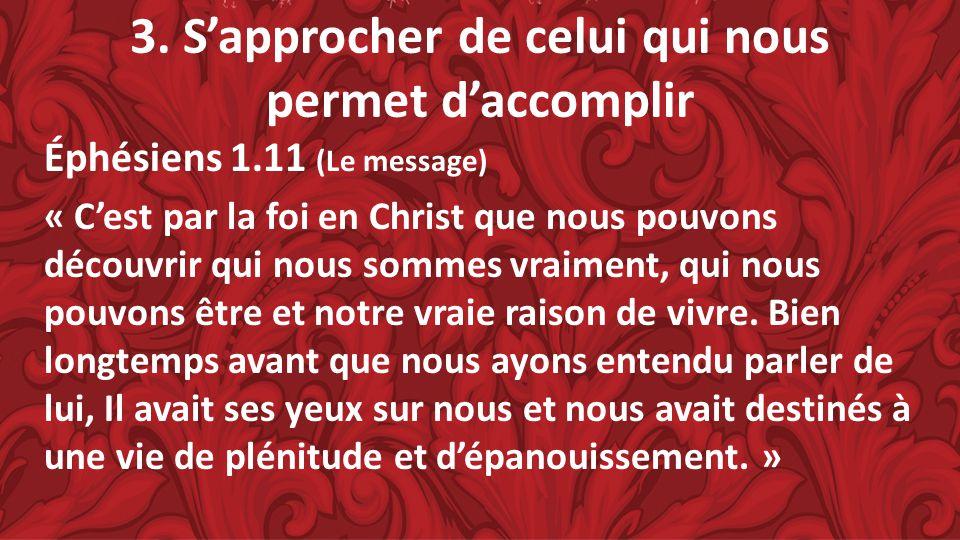 3. Sapprocher de celui qui nous permet daccomplir Éphésiens 1.11 (Le message) « Cest par la foi en Christ que nous pouvons découvrir qui nous sommes v