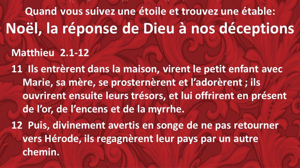 Quand vous suivez une étoile et trouvez une étable: Noël, la réponse de Dieu à nos déceptions Matthieu 2.1-12 11 Ils entrèrent dans la maison, virent