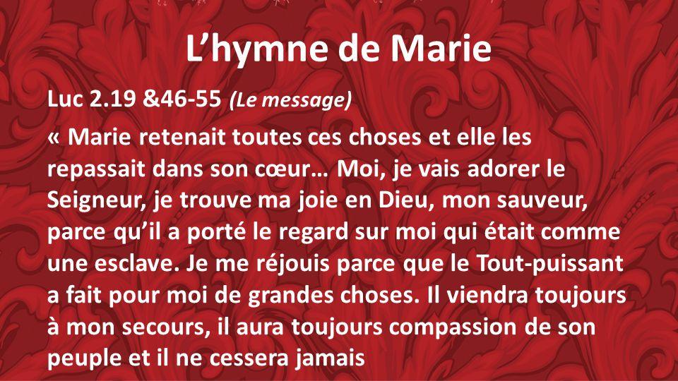 Lhymne de Marie Luc 2.19 &46-55 (Le message) « Marie retenait toutes ces choses et elle les repassait dans son cœur… Moi, je vais adorer le Seigneur,
