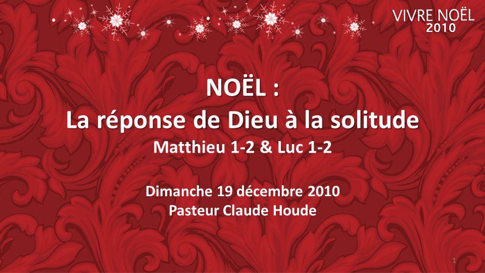 NOËL : La réponse de Dieu à la solitude NOËL : La réponse de Dieu à la solitude Matthieu 1-2 & Luc 1-2 Dimanche 19 décembre 2010 Pasteur Claude Houde 1