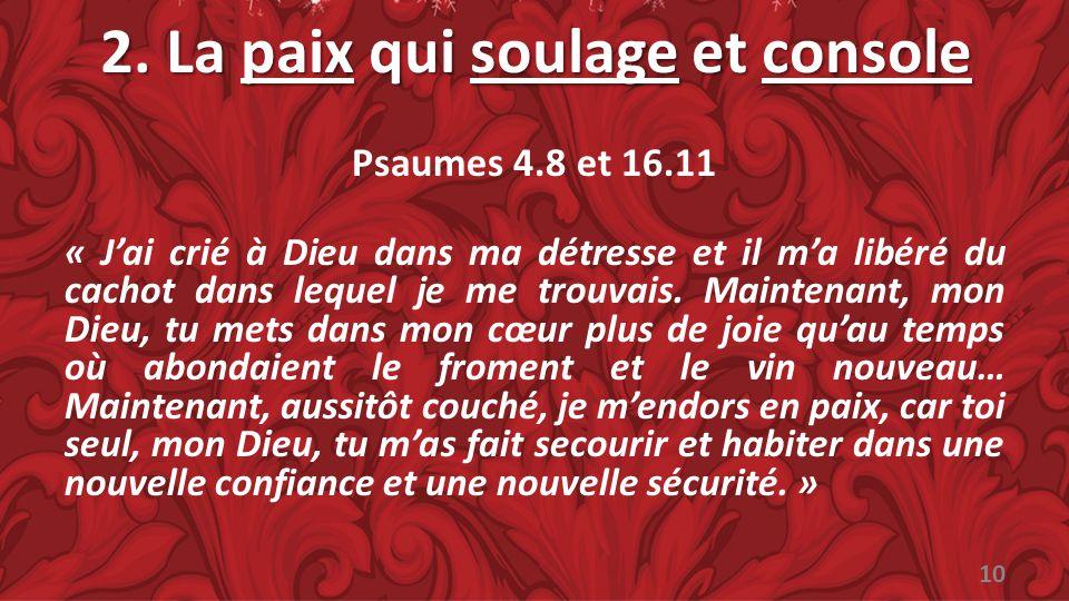 2. La paix qui soulage et console Psaumes 4.8 et 16.11 « Jai crié à Dieu dans ma détresse et il ma libéré du cachot dans lequel je me trouvais. Mainte