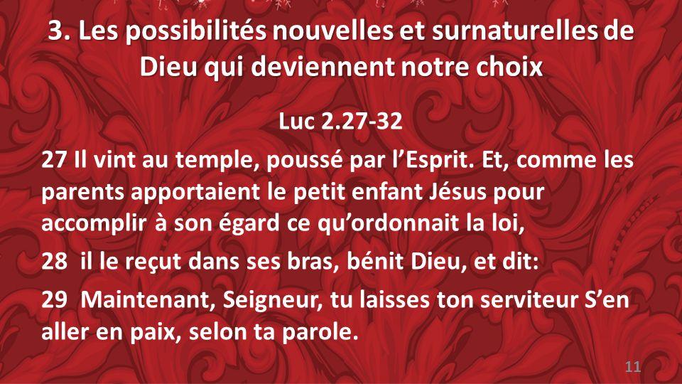 3. Les possibilités nouvelles et surnaturelles de Dieu qui deviennent notre choix Luc 2.27-32 27 Il vint au temple, poussé par lEsprit. Et, comme les