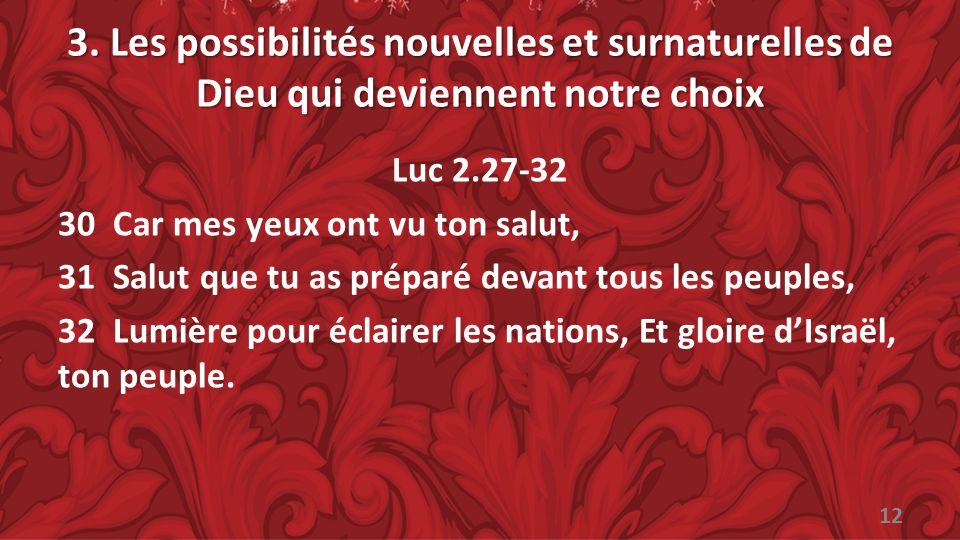 3. Les possibilités nouvelles et surnaturelles de Dieu qui deviennent notre choix Luc 2.27-32 30 Car mes yeux ont vu ton salut, 31 Salut que tu as pré