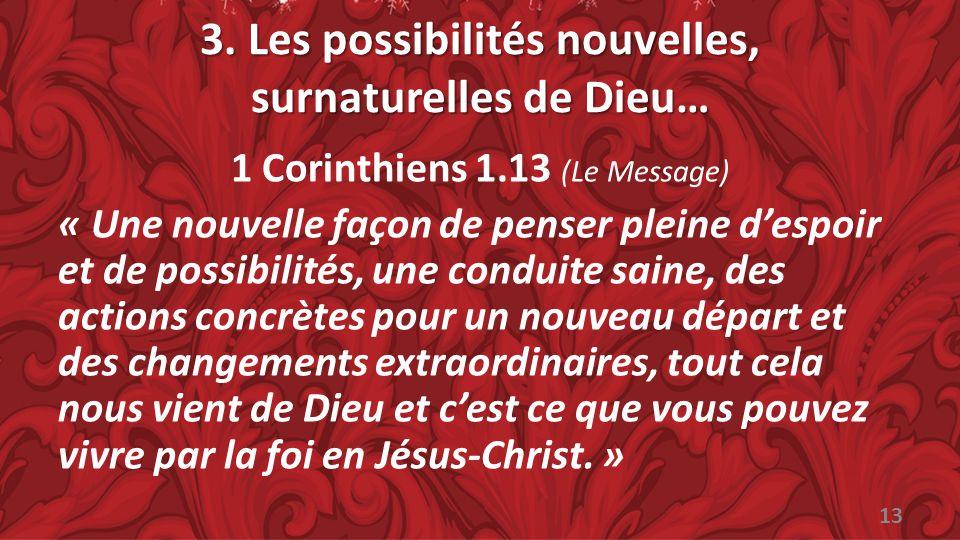 3. Les possibilités nouvelles, surnaturelles de Dieu… 1 Corinthiens 1.13 (Le Message) « Une nouvelle façon de penser pleine despoir et de possibilités
