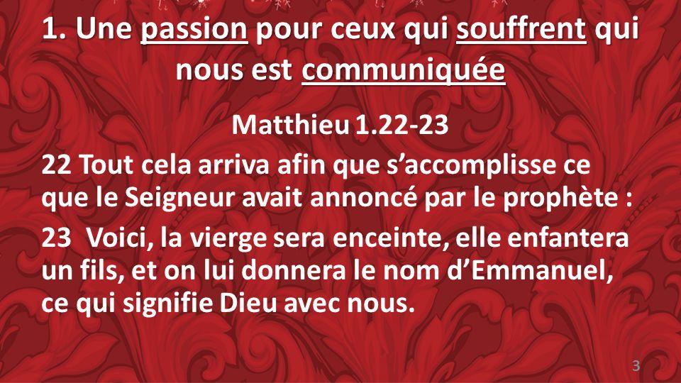 1. Une passion pour ceux qui souffrent qui nous est communiquée Matthieu 1.22-23 22 Tout cela arriva afin que saccomplisse ce que le Seigneur avait an